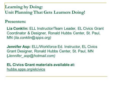 Learning by Doing: Unit Planning That Gets Learners Doing! Presenters: Lia Conklin: ELL Instructor/Team Leader, EL Civics Grant Coordinator & Designer,