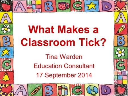 What Makes a Classroom Tick? Tina Warden Education Consultant 17 September 2014.