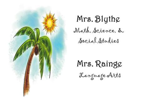 Mrs. Blythe Math, Science, & Social Studies Mrs. Rainge Language Arts.