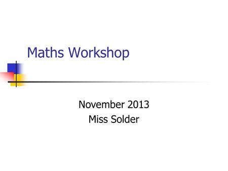 Maths Workshop November 2013 Miss Solder. Aims To know about the key areas of Maths Discussion about helping children with Maths Resources Questions.