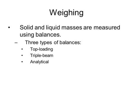 Weighing Solid and liquid masses are measured using balances. –Three types of balances: Top-loading Triple-beam Analytical.