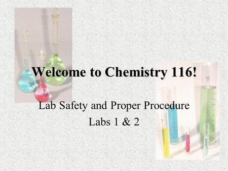 Welcome to Chemistry 116! Lab Safety and Proper Procedure Labs 1 & 2.