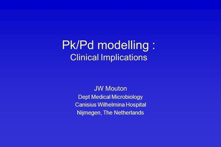 Pk/Pd modelling : Clinical Implications JW Mouton Dept Medical Microbiology Canisius Wilhelmina Hospital Nijmegen, The Netherlands.
