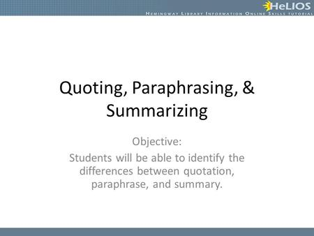 Quoting, Paraphrasing, & Summarizing Objective: Students will be able to identify the differences between quotation, paraphrase, and summary.