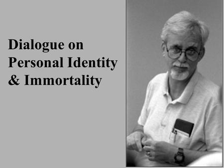 Dialogue on Personal Identity & Immortality. Theories of Personal Identity Same Soul TheorySame Soul Theory : A person at one time is the very same person.