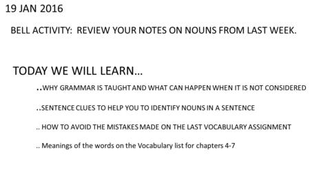 19 JAN 2016 BELL ACTIVITY: REVIEW YOUR NOTES ON NOUNS FROM LAST WEEK. TODAY WE WILL LEARN….. WHY GRAMMAR IS TAUGHT AND WHAT CAN HAPPEN WHEN IT IS NOT CONSIDERED..