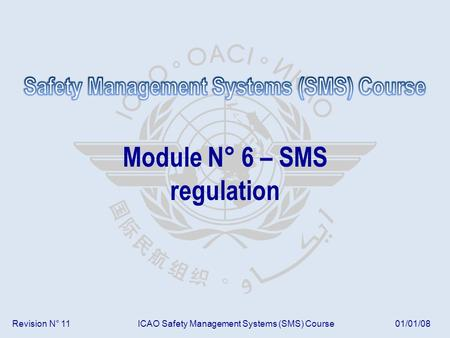 Revision N° 11ICAO Safety Management Systems (SMS) Course01/01/08 Module N° 6 – SMS regulation.