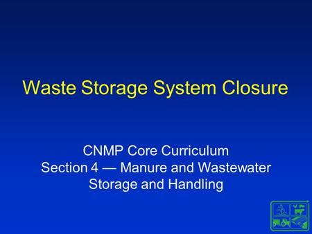 Waste Storage System Closure CNMP Core Curriculum Section 4 — Manure and Wastewater Storage and Handling.
