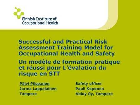 Päivi PiispanenSafety officer Jorma LappalainenPauli Koponen TampereAbloy Oy, Tampere Successful and Practical Risk Assessment Training Model for Occupational.