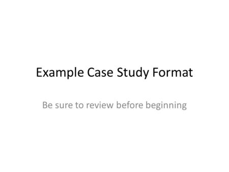 Example Case Study Format Be sure to review before beginning.