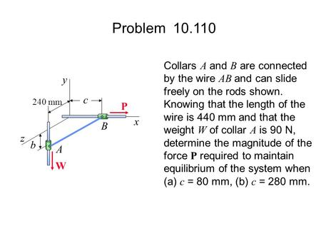 Problem 10.110 c 240 mm b x B A z y Collars A and B are connected by the wire AB and can slide freely on the rods shown. Knowing that the length of the.