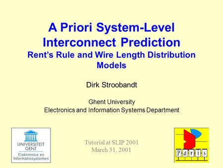 Dirk Stroobandt Ghent University Electronics and Information Systems Department A Priori System-Level Interconnect Prediction Rent's Rule and Wire Length.