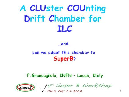 1 A CLUster COUnting Drift Chamber for ILC …and… can we adapt this chamber to SuperB ? F.Grancagnolo, INFN – Lecce, Italy.