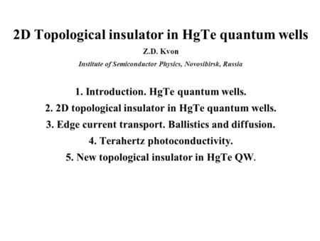 2D Topological insulator in HgTe quantum wells Z.D. Kvon Institute of Semiconductor Physics, Novosibirsk, Russia 1. Introduction. HgTe quantum wells. 2.