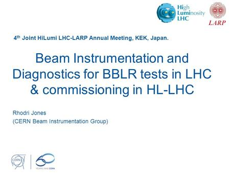Beam Instrumentation and Diagnostics for BBLR tests in LHC & commissioning in HL-LHC Rhodri Jones (CERN Beam Instrumentation Group) 4 th Joint HiLumi LHC-LARP.
