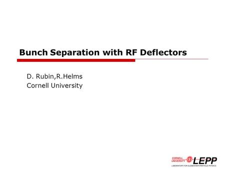 Bunch Separation with RF Deflectors D. Rubin,R.Helms Cornell University.