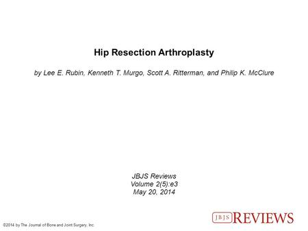 Hip Resection Arthroplasty by Lee E. Rubin, Kenneth T. Murgo, Scott A. Ritterman, and Philip K. McClure JBJS Reviews Volume 2(5):e3 May 20, 2014 ©2014.