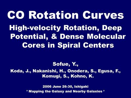 CO Rotation Curves High-velocity Rotation, Deep Potential, & Dense Molecular Cores in Spiral Centers Sofue, Y., Koda, J., Nakanishi, H., Onodera, S., Egusa,