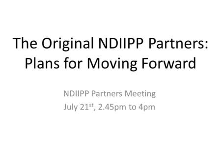 The Original NDIIPP Partners: Plans for Moving Forward NDIIPP Partners Meeting July 21 st, 2.45pm to 4pm.