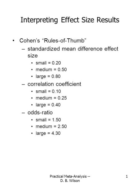 "Practical Meta-Analysis -- D. B. Wilson 1 Interpreting Effect Size Results Cohen's ""Rules-of-Thumb"" –standardized mean difference effect size small = 0.20."