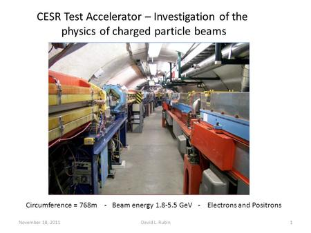 November 18, 2011David L. Rubin1 CESR Test Accelerator – Investigation of the physics of charged particle beams Circumference = 768m - Beam energy 1.8-5.5.