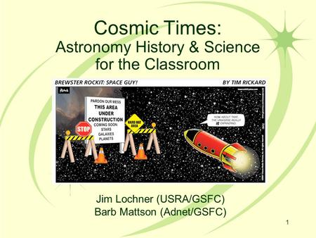 Cosmic Times: Astronomy History & Science for the Classroom 1 Jim Lochner (USRA/GSFC) Barb Mattson (Adnet/GSFC)