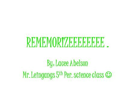 REMEMORIZEEEEEEEE. By: Lacee Abelson Mr. Leingangs 5 th Per. science class.