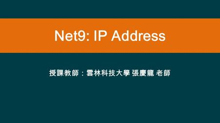 Net9: IP Address 授課教師:雲林科技大學 張慶龍 老師. IP Address IP denoted - in the form each number represents, in decimal, 1 byte of the 4-byte IP address. Why are.