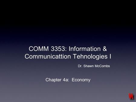 COMM 3353: Information & Communicattion Tehnologies I Dr. Shawn McCombs Chapter 4a: Economy.
