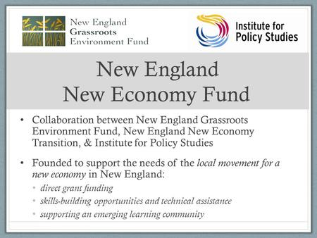 New England New Economy Fund Collaboration between New England Grassroots Environment Fund, New England New Economy Transition, & Institute for Policy.