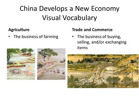 China Develops a New Economy Visual Vocabulary Agriculture The business of farming Trade and Commerce The business of buying, selling, and/or exchanging.