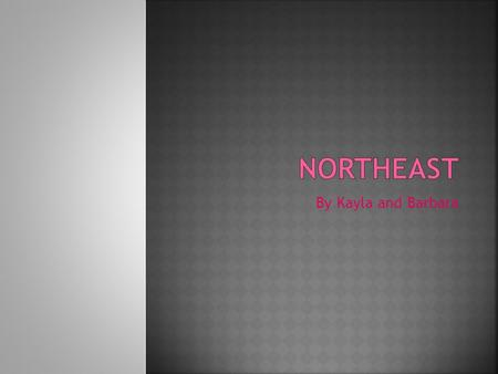 By Kayla and Barbara This is a map of the Northeast. It shows the states of the Northeast.
