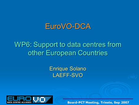 EuroVO-DCA WP6: Support to data centres from other European Countries Enrique Solano LAEFF-SVO Board-PCT Meeting, Trieste, Sep 2007.