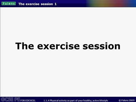 © Folens 2009 FOR EDEXCEL 1.1.4 Physical activity as part of your healthy, active lifestyle The exercise session 1 The exercise session.