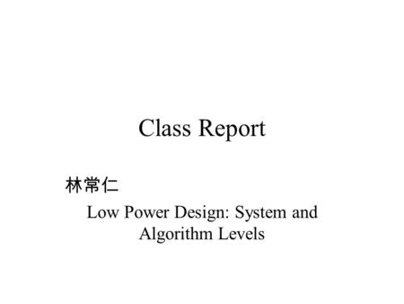 Class Report 林常仁 Low Power Design: System and Algorithm Levels.