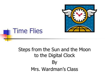 Time Flies Steps from the Sun and the Moon to the Digital Clock By Mrs. Wardman's Class.