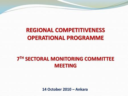 REGIONAL COMPETITIVENESS OPERATIONAL PROGRAMME 7 TH SECTORAL MONITORING COMMITTEE MEETING 14 October 2010 – Ankara.