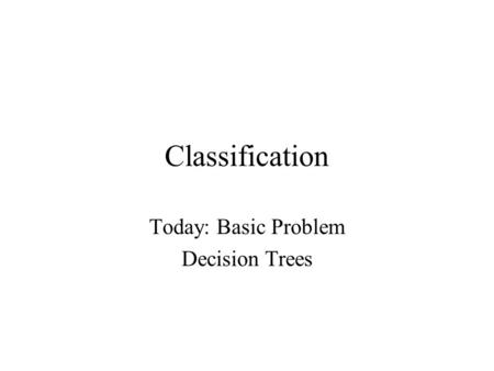 Classification Today: Basic Problem Decision Trees.