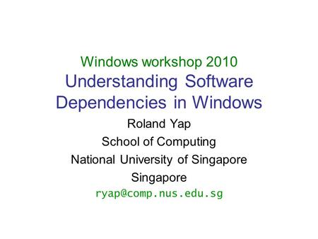 Windows workshop 2010 Understanding Software Dependencies in Windows Roland Yap School of Computing National University of Singapore Singapore