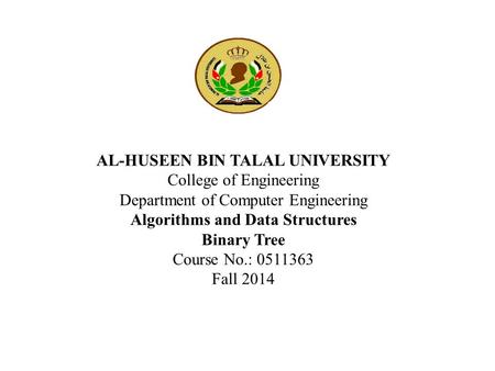 AL-HUSEEN BIN TALAL UNIVERSITY College of Engineering Department of Computer Engineering Algorithms and Data Structures Binary Tree Course No.: 0511363.