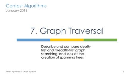 7. Graph Traversal Describe and compare depth-first and breadth-first graph searching, and look at the creation of spanning trees Contest Algorithms: 7.