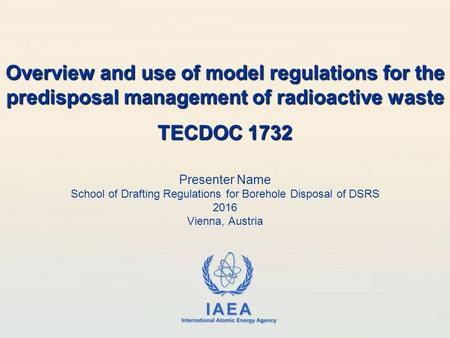 IAEA International Atomic Energy Agency Presenter Name School of Drafting Regulations for Borehole Disposal of DSRS 2016 Vienna, Austria Overview and use.