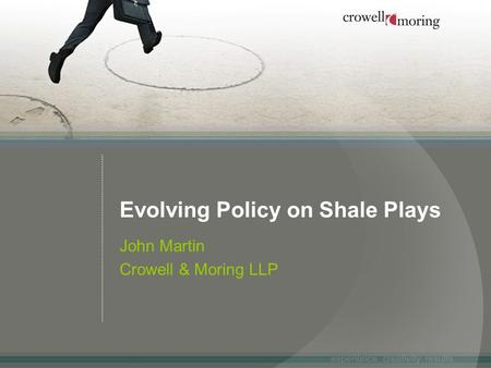 Evolving Policy on Shale Plays John Martin Crowell & Moring LLP.