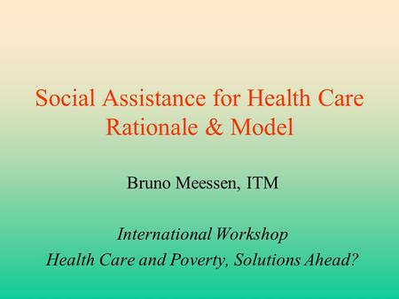 Social Assistance for Health Care Rationale & Model Bruno Meessen, ITM International Workshop Health Care and Poverty, Solutions Ahead?
