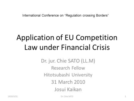 Application of EU Competition Law under Financial Crisis Dr. jur. Chie SATO (LL.M) Research Fellow Hitotsubashi University 31 March 2010 Josui Kaikan International.