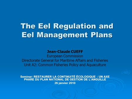 The Eel Regulation and Eel Management Plans Jean-Claude CUEFF European Commission Directorate General for Maritime Affairs and Fisheries Unit A2: Common.