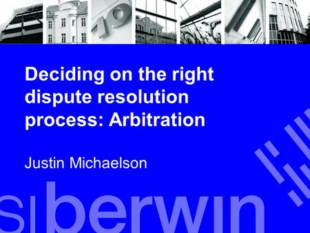 Deciding on the right dispute resolution process: Arbitration Justin Michaelson.