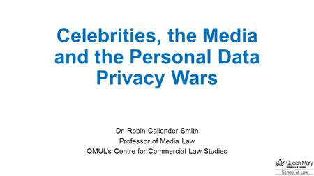 Celebrities, the Media and the Personal Data Privacy Wars Dr. Robin Callender Smith Professor of Media Law QMUL's Centre for Commercial Law Studies.