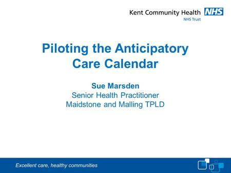 Piloting the Anticipatory Care Calendar Sue Marsden Senior Health Practitioner Maidstone and Malling TPLD.
