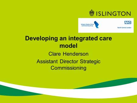 Developing an integrated care model Clare Henderson Assistant Director Strategic Commissioning.